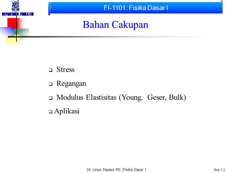 Dr. Linus Pasasa MS /Fisika Dasar I DEPARTMEN FISIKA ITB Bab 7-2  Stress  Regangan  Modulus Elastisitas (Young, Geser, Bulk  Aplikasi Bahan Cakupa