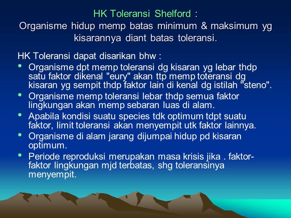 HK Toleransi Shelford : Organisme hidup memp batas minimum & maksimum yg kisarannya diant batas toleransi. HK Toleransi dapat disarikan bhw : Organism