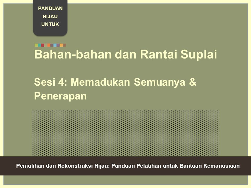 Green Recovery And Reconstruction: Training Toolkit For Humanitarian Aid Bahan-bahan dan Rantai Suplai Sesi 4: Memadukan Semuanya & Penerapan Pemulihan dan Rekonstruksi Hijau: Panduan Pelatihan untuk Bantuan Kemanusiaan PANDUAN HIJAU UNTUK