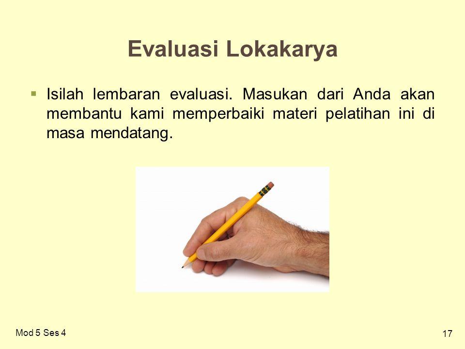 17 Mod 5 Ses 4 Evaluasi Lokakarya  Isilah lembaran evaluasi. Masukan dari Anda akan membantu kami memperbaiki materi pelatihan ini di masa mendatang.