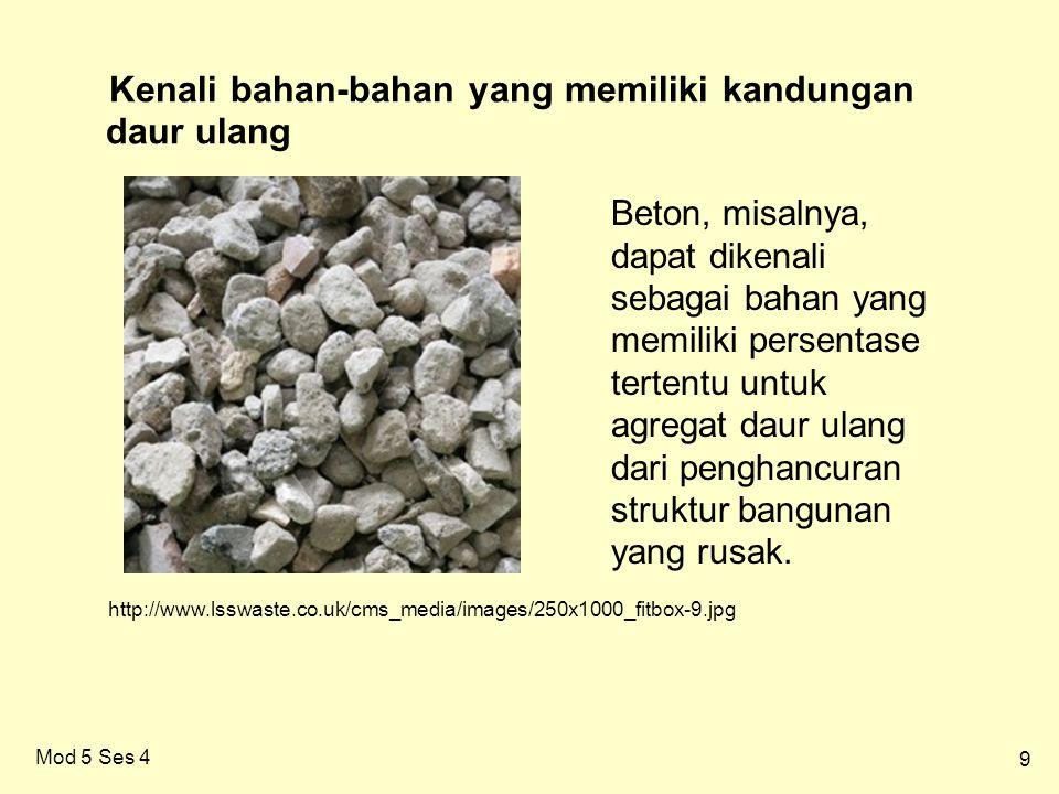 9 Mod 5 Ses 4 Kenali bahan-bahan yang memiliki kandungan daur ulang Beton, misalnya, dapat dikenali sebagai bahan yang memiliki persentase tertentu untuk agregat daur ulang dari penghancuran struktur bangunan yang rusak.