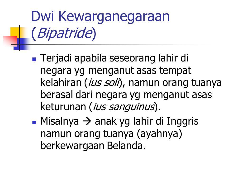 Dwi Kewarganegaraan (Bipatride) Terjadi apabila seseorang lahir di negara yg menganut asas tempat kelahiran (ius soli), namun orang tuanya berasal dari negara yg menganut asas keturunan (ius sanguinus).