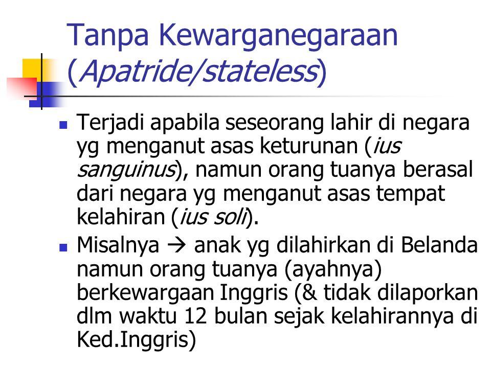 Tanpa Kewarganegaraan (Apatride/stateless) Terjadi apabila seseorang lahir di negara yg menganut asas keturunan (ius sanguinus), namun orang tuanya berasal dari negara yg menganut asas tempat kelahiran (ius soli).