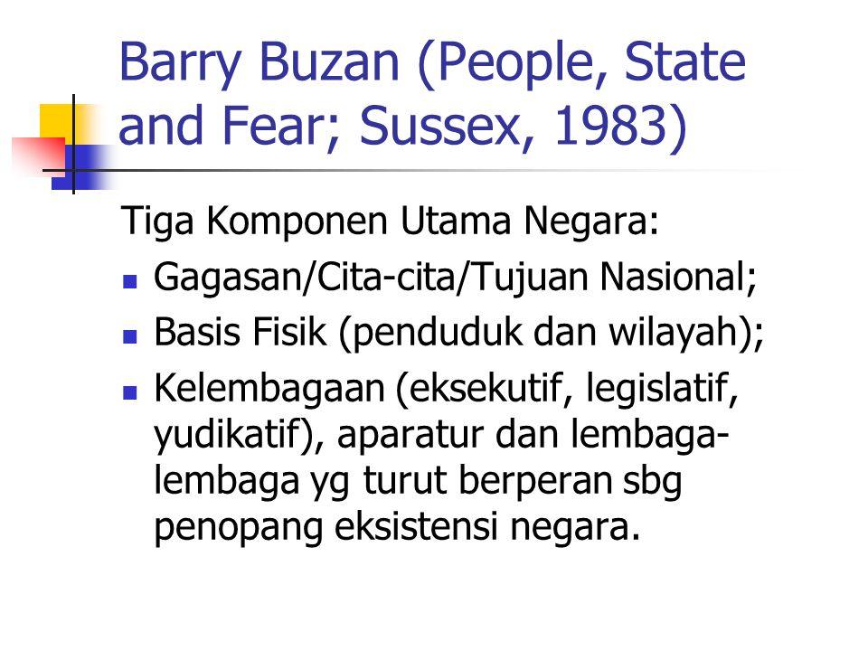 Barry Buzan (People, State and Fear; Sussex, 1983) Tiga Komponen Utama Negara: Gagasan/Cita-cita/Tujuan Nasional; Basis Fisik (penduduk dan wilayah); Kelembagaan (eksekutif, legislatif, yudikatif), aparatur dan lembaga- lembaga yg turut berperan sbg penopang eksistensi negara.