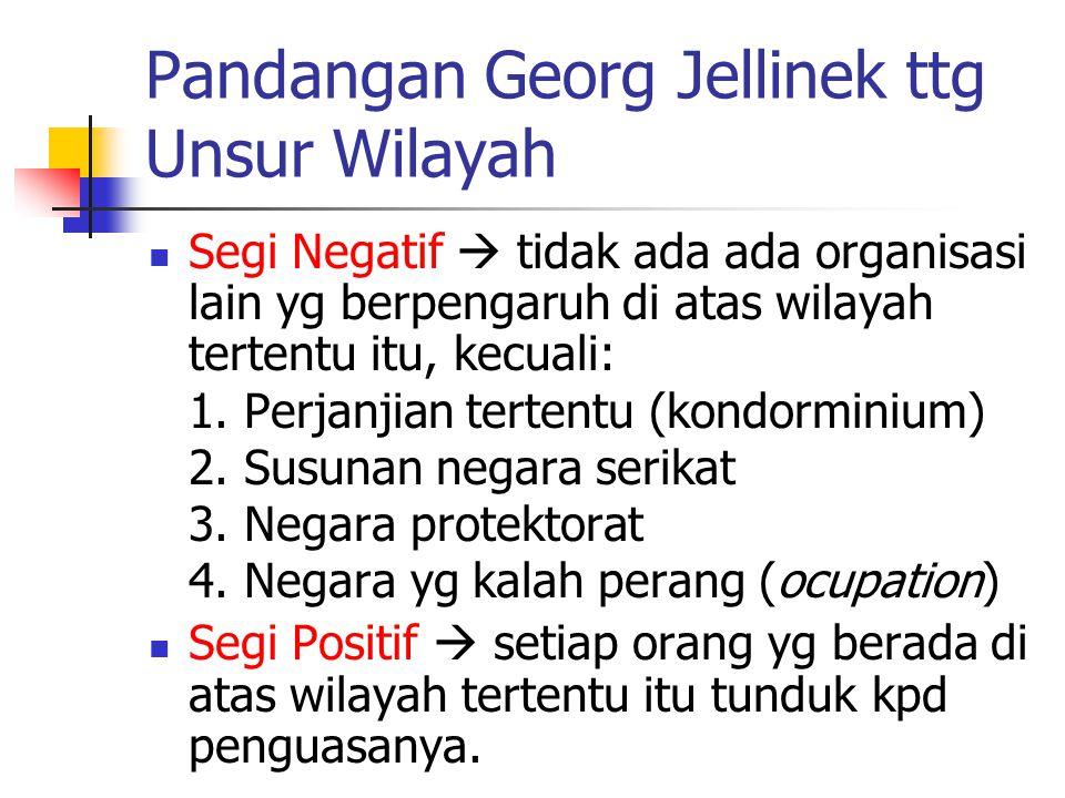 Pandangan Georg Jellinek ttg Unsur Wilayah Segi Negatif  tidak ada ada organisasi lain yg berpengaruh di atas wilayah tertentu itu, kecuali: 1.