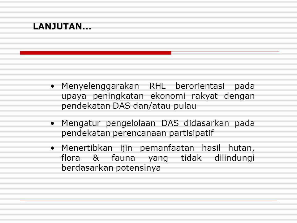 LANJUTAN... Menyelenggarakan RHL berorientasi pada upaya peningkatan ekonomi rakyat dengan pendekatan DAS dan/atau pulau Mengatur pengelolaan DAS dida