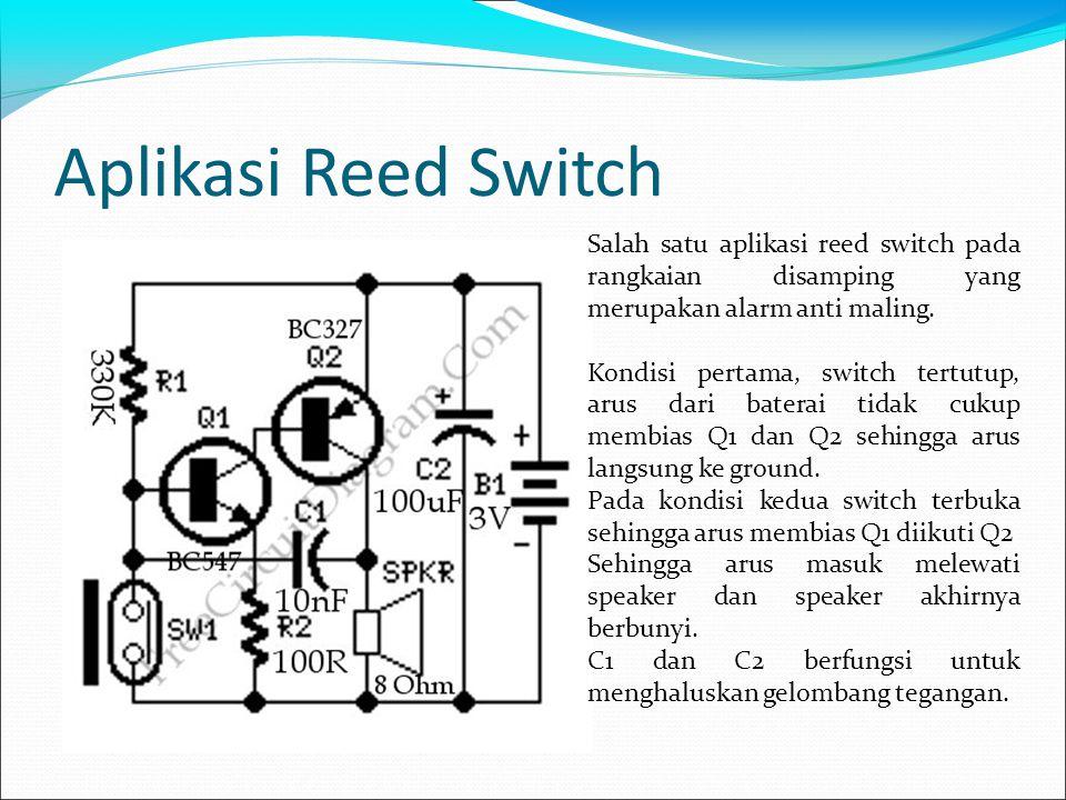 Aplikasi Reed Switch Salah satu aplikasi reed switch pada rangkaian disamping yang merupakan alarm anti maling. Kondisi pertama, switch tertutup, arus