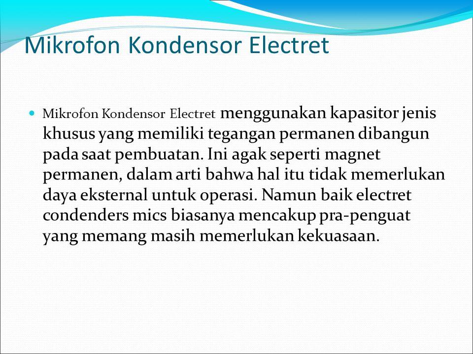 Mikrofon Kondensor Electret Mikrofon Kondensor Electret menggunakan kapasitor jenis khusus yang memiliki tegangan permanen dibangun pada saat pembuatan.