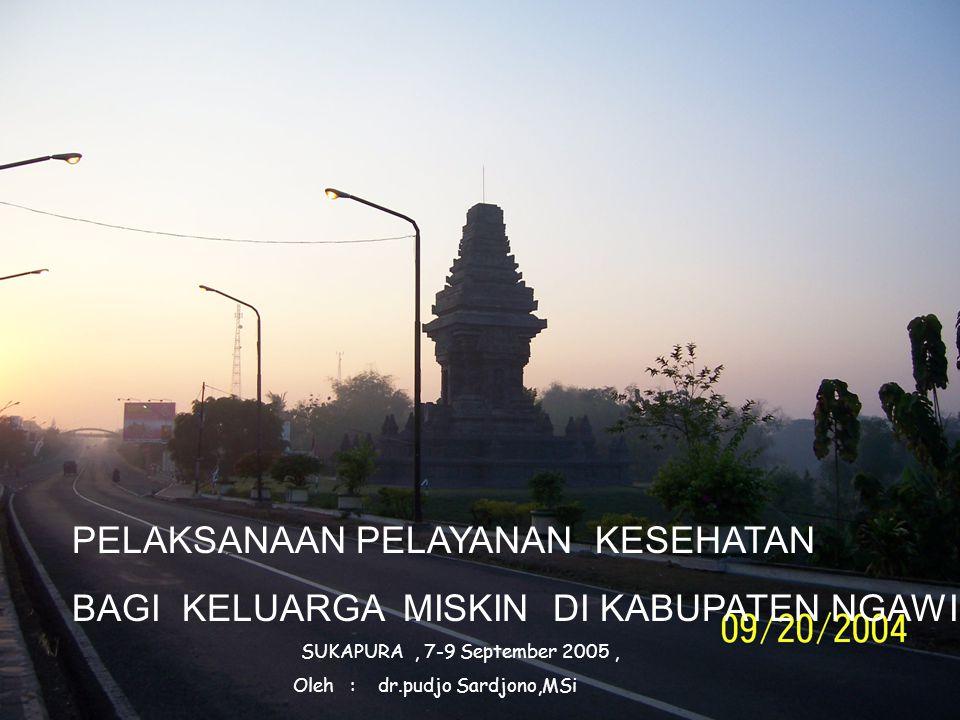 PELAKSANAAN PELAYANAN KESEHATAN BAGI KELUARGA MISKIN DI KABUPATEN NGAWI SUKAPURA, 7-9 September 2005, Oleh : dr.pudjo Sardjono,MSi