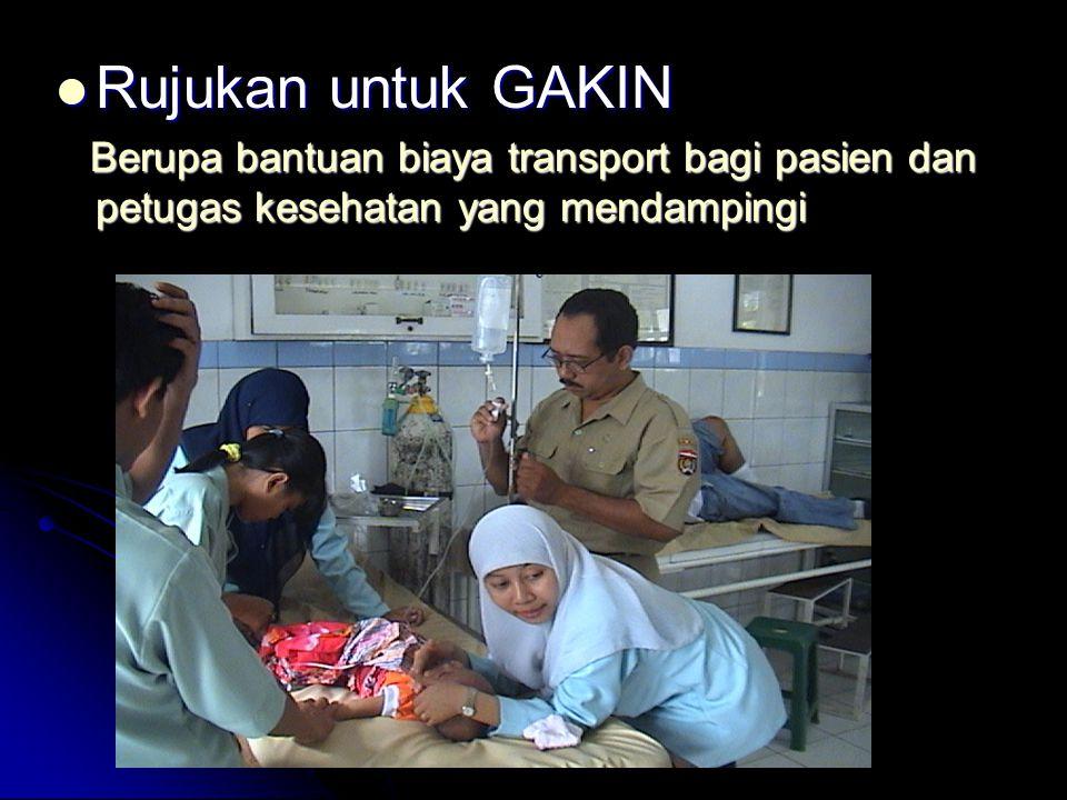 Rujukan untuk GAKIN Rujukan untuk GAKIN Berupa bantuan biaya transport bagi pasien dan petugas kesehatan yang mendampingi Berupa bantuan biaya transport bagi pasien dan petugas kesehatan yang mendampingi