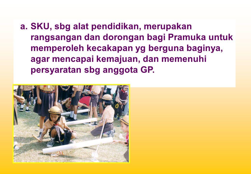 a.SKU, sbg alat pendidikan, merupakan rangsangan dan dorongan bagi Pramuka untuk memperoleh kecakapan yg berguna baginya, agar mencapai kemajuan, dan