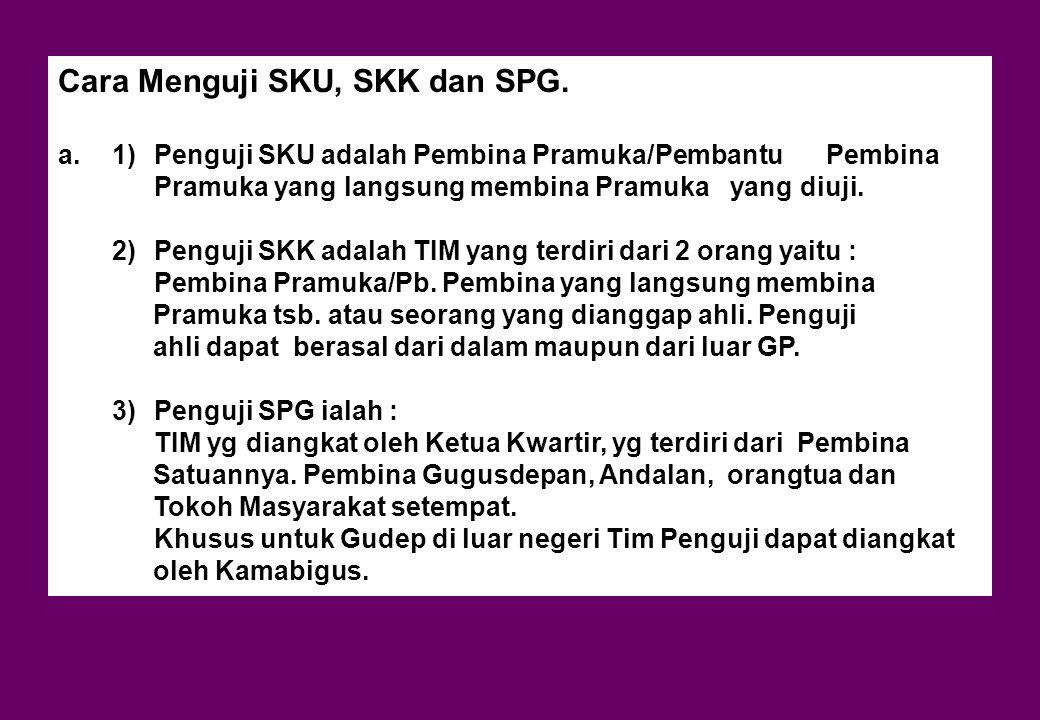 Cara Menguji SKU, SKK dan SPG. a.1)Penguji SKU adalah Pembina Pramuka/Pembantu Pembina Pramuka yang langsung membina Pramuka yang diuji. 2)Penguji SKK