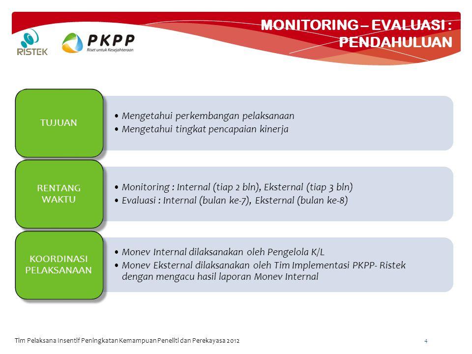 MONITORING – EVALUASI : PENDAHULUAN Tim Pelaksana Insentif Peningkatan Kemampuan Peneliti dan Perekayasa 2012 4 Mengetahui perkembangan pelaksanaan Mengetahui tingkat pencapaian kinerja TUJUAN Monitoring : Internal (tiap 2 bln), Eksternal (tiap 3 bln) Evaluasi : Internal (bulan ke-7), Eksternal (bulan ke-8) RENTANG WAKTU Monev Internal dilaksanakan oleh Pengelola K/L Monev Eksternal dilaksanakan oleh Tim Implementasi PKPP- Ristek dengan mengacu hasil laporan Monev Internal KOORDINASI PELAKSANAAN