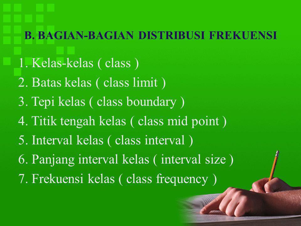 B. BAGIAN-BAGIAN DISTRIBUSI FREKUENSI 1. Kelas-kelas ( class ) 2. Batas kelas ( class limit ) 3. Tepi kelas ( class boundary ) 4. Titik tengah kelas (