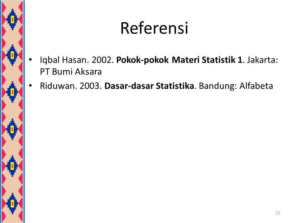 Referensi Iqbal Hasan. 2002. Pokok-pokok Materi Statistik 1. Jakarta: PT Bumi Aksara Riduwan. 2003. Dasar-dasar Statistika. Bandung: Alfabeta 15