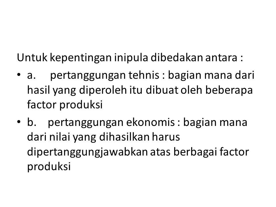 Untuk kepentingan inipula dibedakan antara : a. pertanggungan tehnis : bagian mana dari hasil yang diperoleh itu dibuat oleh beberapa factor produksi