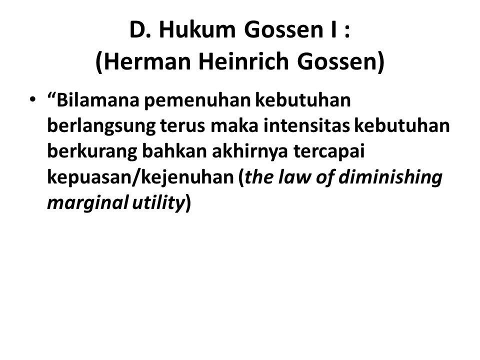 """D. Hukum Gossen I : (Herman Heinrich Gossen) """"Bilamana pemenuhan kebutuhan berlangsung terus maka intensitas kebutuhan berkurang bahkan akhirnya terca"""