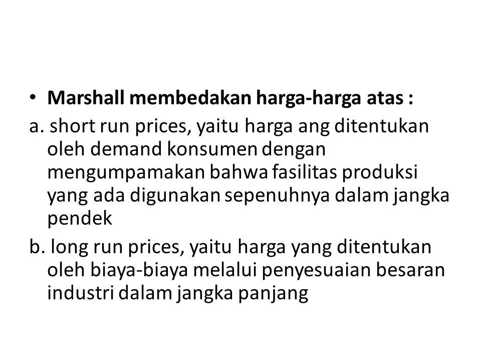 Marshall membedakan harga-harga atas : a. short run prices, yaitu harga ang ditentukan oleh demand konsumen dengan mengumpamakan bahwa fasilitas produ