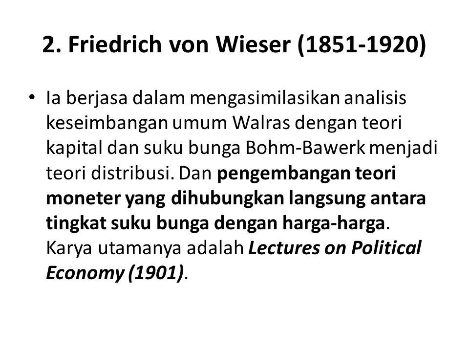 2. Friedrich von Wieser (1851-1920) Ia berjasa dalam mengasimilasikan analisis keseimbangan umum Walras dengan teori kapital dan suku bunga Bohm-Bawer