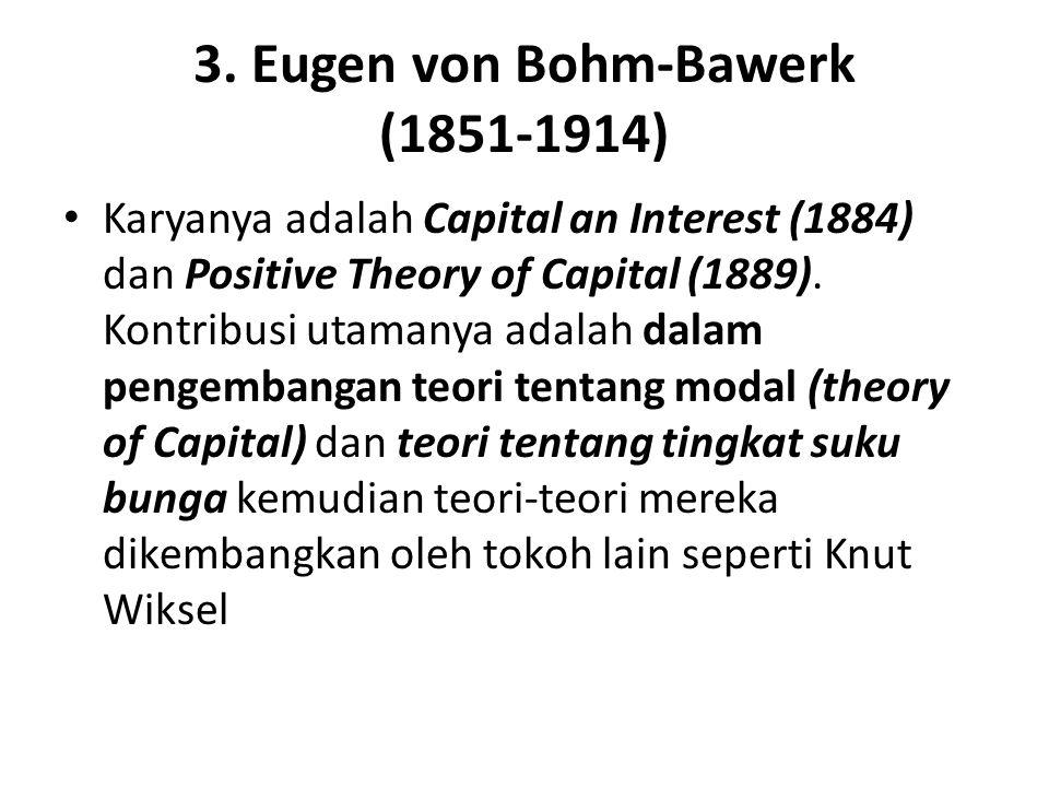 3. Eugen von Bohm-Bawerk (1851-1914) Karyanya adalah Capital an Interest (1884) dan Positive Theory of Capital (1889). Kontribusi utamanya adalah dala