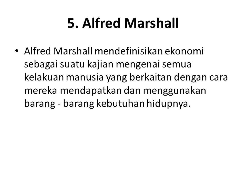 5. Alfred Marshall Alfred Marshall mendefinisikan ekonomi sebagai suatu kajian mengenai semua kelakuan manusia yang berkaitan dengan cara mereka menda