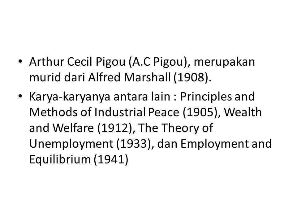 Arthur Cecil Pigou (A.C Pigou), merupakan murid dari Alfred Marshall (1908). Karya-karyanya antara lain : Principles and Methods of Industrial Peace (