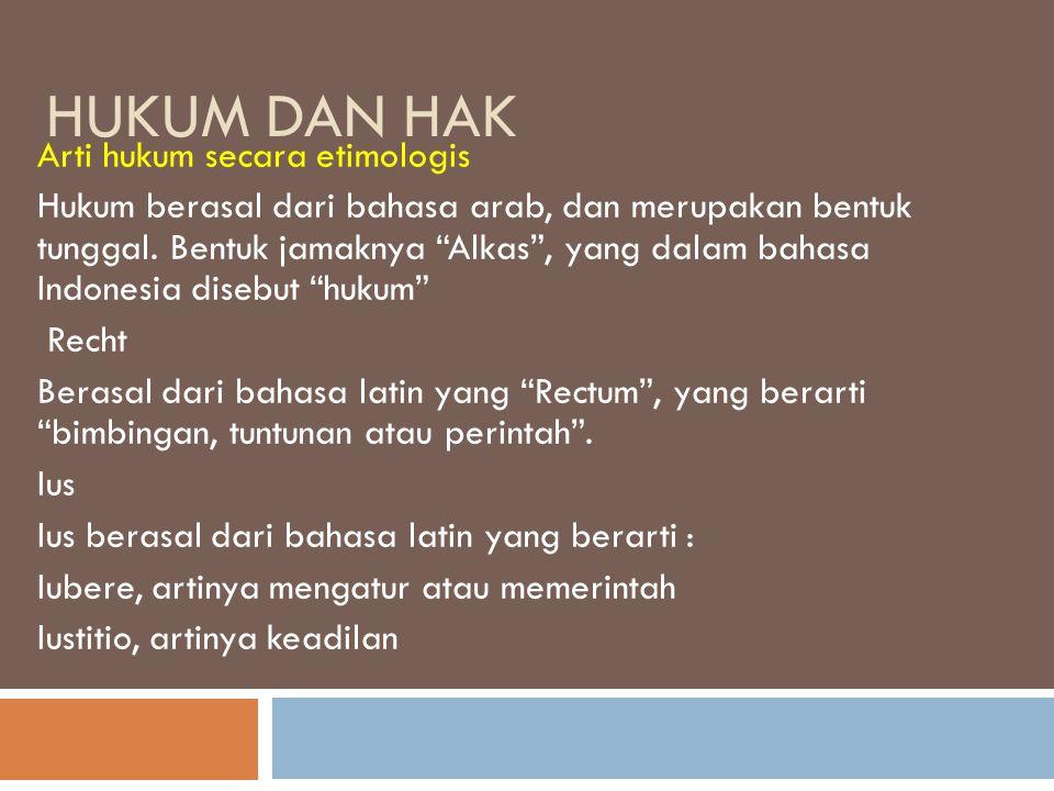 """HUKUM DAN HAK Arti hukum secara etimologis Hukum berasal dari bahasa arab, dan merupakan bentuk tunggal. Bentuk jamaknya """"Alkas"""", yang dalam bahasa In"""