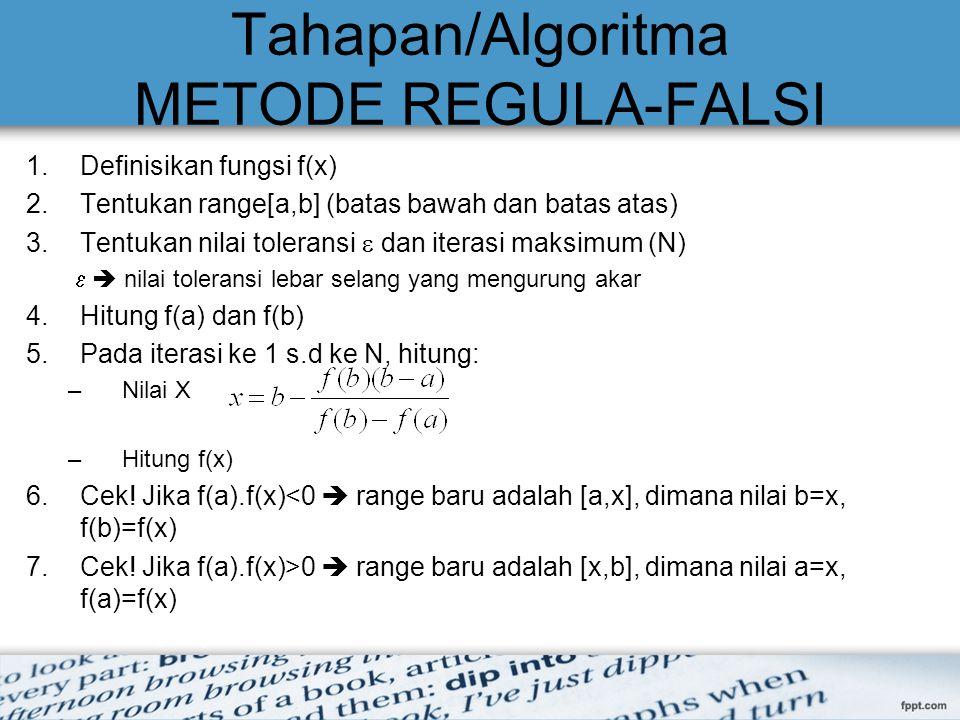 Tahapan/Algoritma METODE REGULA-FALSI 1.Definisikan fungsi f(x) 2.Tentukan range[a,b] (batas bawah dan batas atas) 3.Tentukan nilai toleransi  dan it