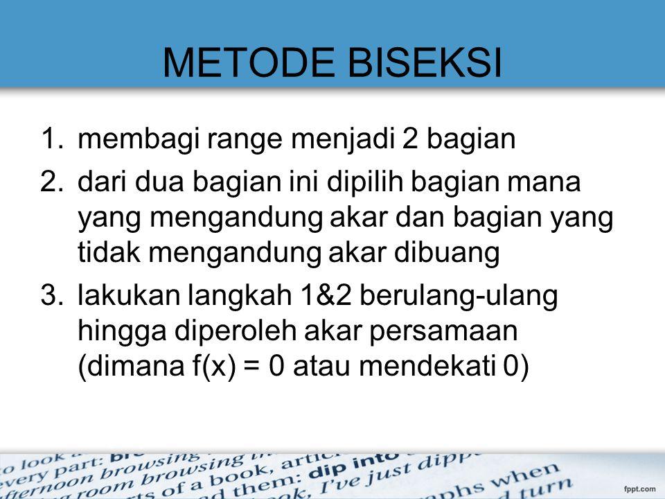 METODE BISEKSI 1.membagi range menjadi 2 bagian 2.dari dua bagian ini dipilih bagian mana yang mengandung akar dan bagian yang tidak mengandung akar d