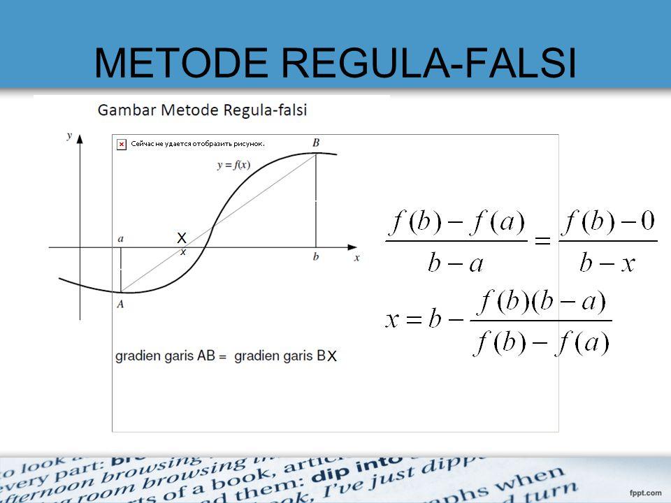 Tahapan/Algoritma METODE REGULA-FALSI 1.Definisikan fungsi f(x) 2.Tentukan range[a,b] (batas bawah dan batas atas) 3.Tentukan nilai toleransi  dan iterasi maksimum (N)   nilai toleransi lebar selang yang mengurung akar 4.Hitung f(a) dan f(b) 5.Pada iterasi ke 1 s.d ke N, hitung: –Nilai X –Hitung f(x) 6.Cek.
