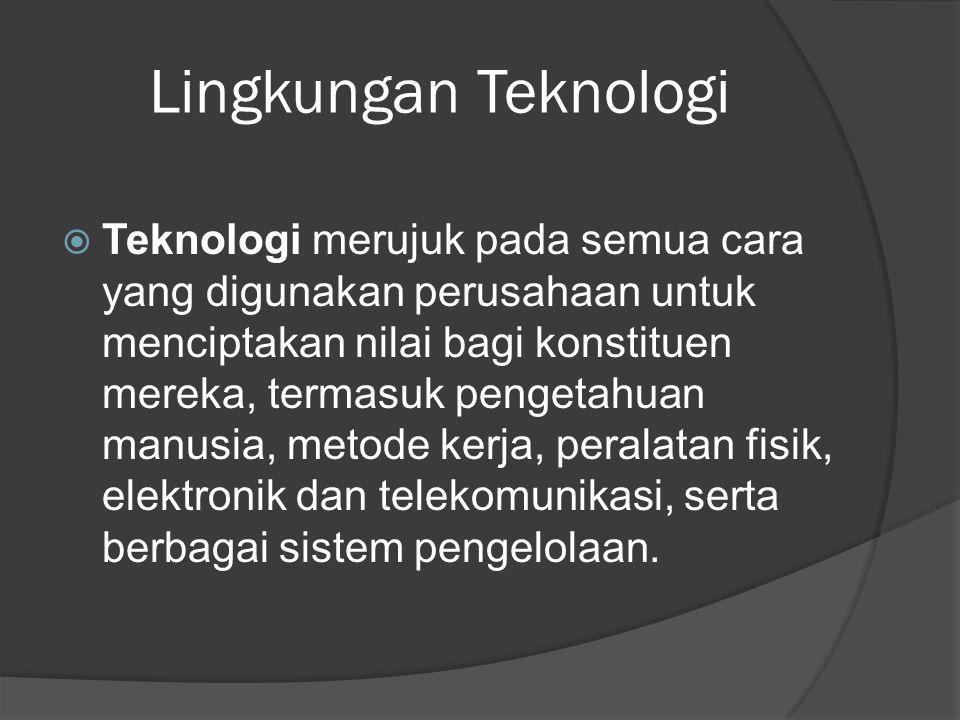 Lingkungan Teknologi  Teknologi merujuk pada semua cara yang digunakan perusahaan untuk menciptakan nilai bagi konstituen mereka, termasuk pengetahua