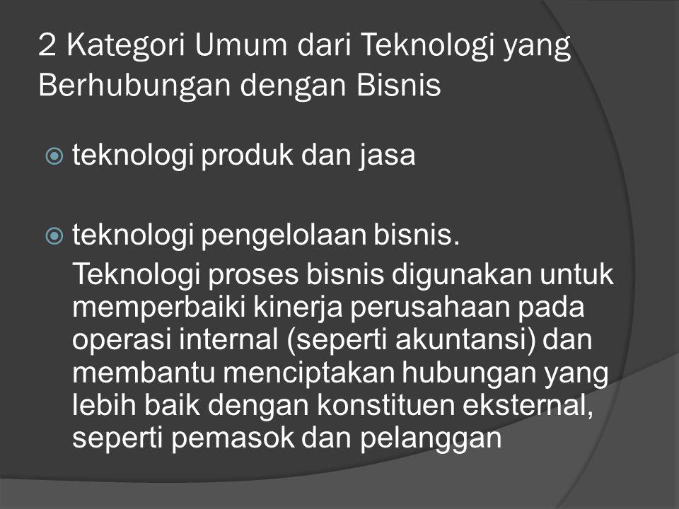 2 Kategori Umum dari Teknologi yang Berhubungan dengan Bisnis  teknologi produk dan jasa  teknologi pengelolaan bisnis. Teknologi proses bisnis digu