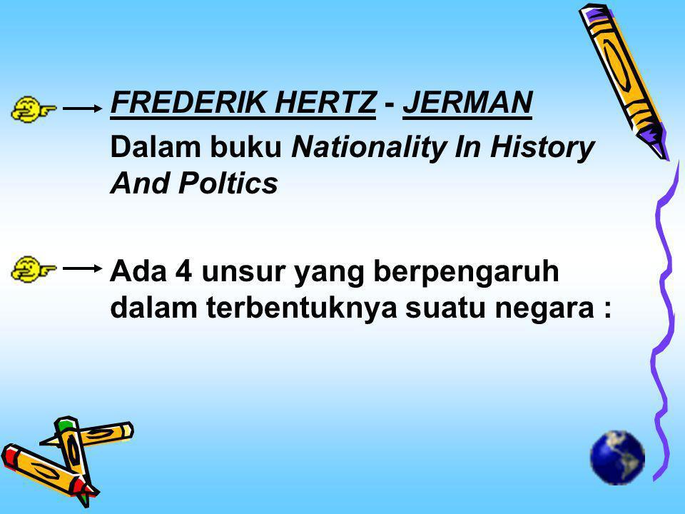 FREDERIK HERTZ - JERMAN Dalam buku Nationality In History And Poltics Ada 4 unsur yang berpengaruh dalam terbentuknya suatu negara :
