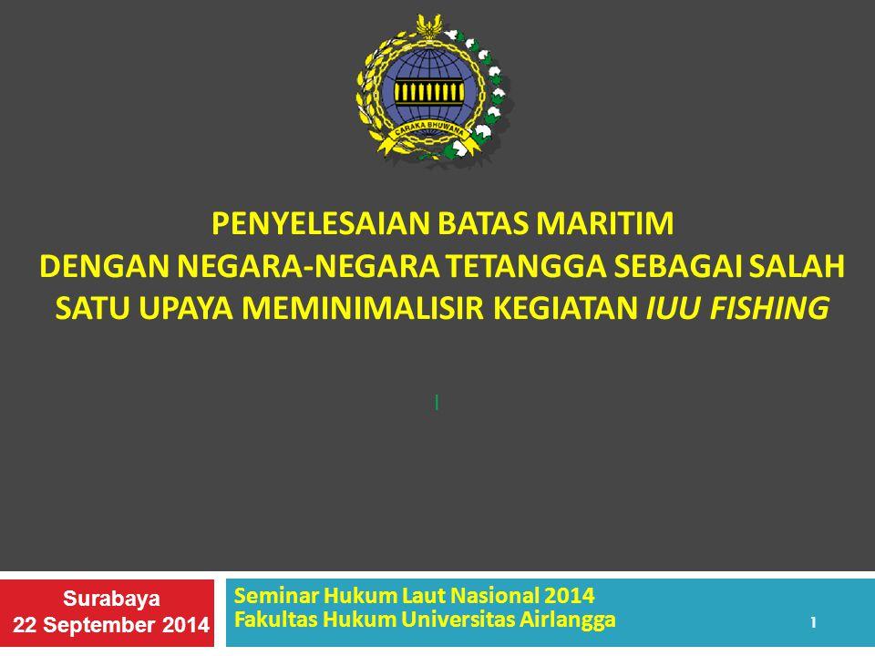 PENYELESAIAN BATAS MARITIM DENGAN NEGARA-NEGARA TETANGGA SEBAGAI SALAH SATU UPAYA MEMINIMALISIR KEGIATAN IUU FISHING Seminar Hukum Laut Nasional 2014