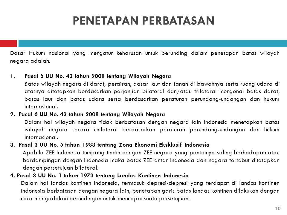 PENETAPAN PERBATASAN Dasar Hukum nasional yang mengatur keharusan untuk berunding dalam penetapan batas wilayah negara adalah: 1.Pasal 5 UU No. 43 tah