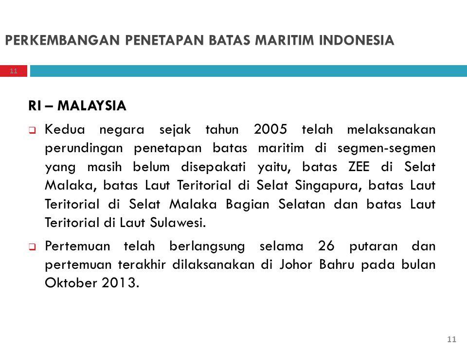 PERKEMBANGAN PENETAPAN BATAS MARITIM INDONESIA RI – MALAYSIA  Kedua negara sejak tahun 2005 telah melaksanakan perundingan penetapan batas maritim di