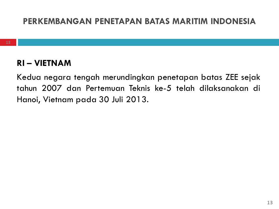 PERKEMBANGAN PENETAPAN BATAS MARITIM INDONESIA RI – VIETNAM Kedua negara tengah merundingkan penetapan batas ZEE sejak tahun 2007 dan Pertemuan Teknis