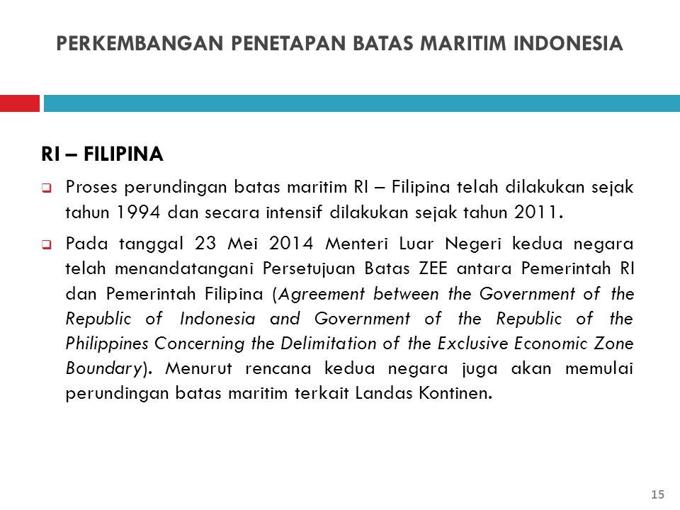 PERKEMBANGAN PENETAPAN BATAS MARITIM INDONESIA RI – FILIPINA  Proses perundingan batas maritim RI – Filipina telah dilakukan sejak tahun 1994 dan sec