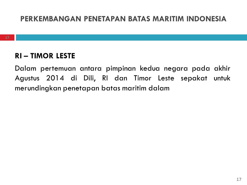 PERKEMBANGAN PENETAPAN BATAS MARITIM INDONESIA RI – TIMOR LESTE Dalam pertemuan antara pimpinan kedua negara pada akhir Agustus 2014 di Dili, RI dan T