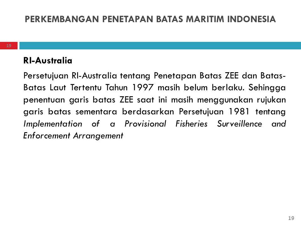19 PERKEMBANGAN PENETAPAN BATAS MARITIM INDONESIA RI-Australia Persetujuan RI-Australia tentang Penetapan Batas ZEE dan Batas- Batas Laut Tertentu Tah