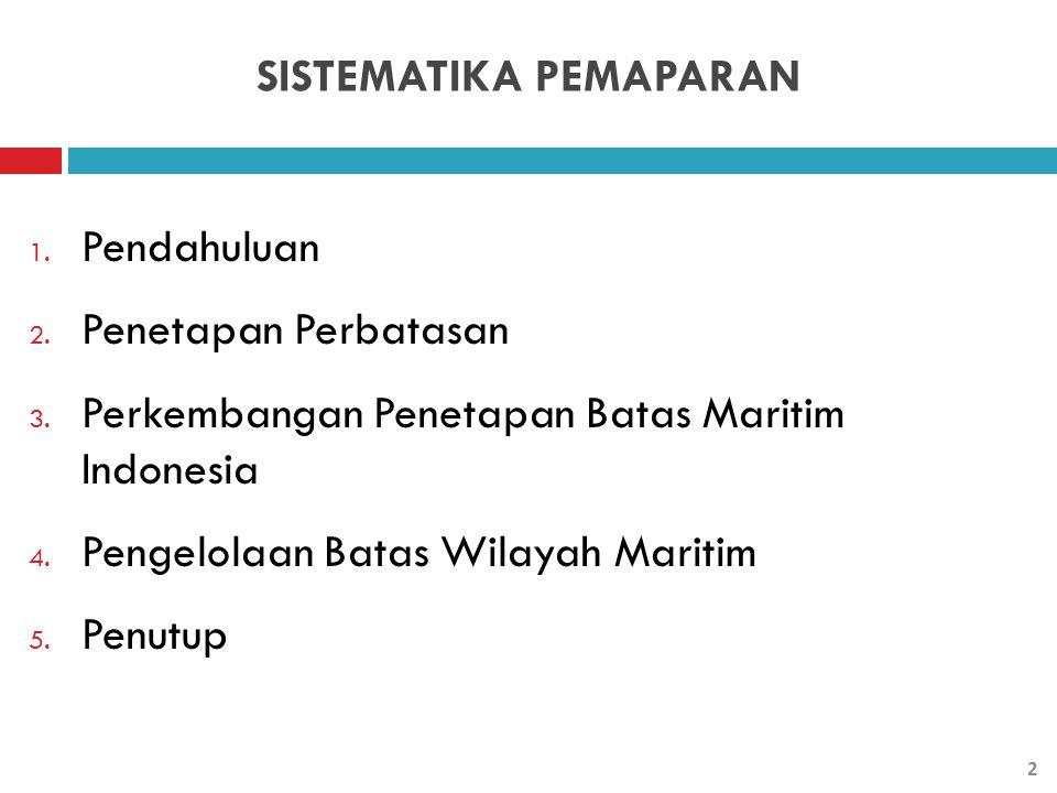 SISTEMATIKA PEMAPARAN 1. Pendahuluan 2. Penetapan Perbatasan 3. Perkembangan Penetapan Batas Maritim Indonesia 4. Pengelolaan Batas Wilayah Maritim 5.