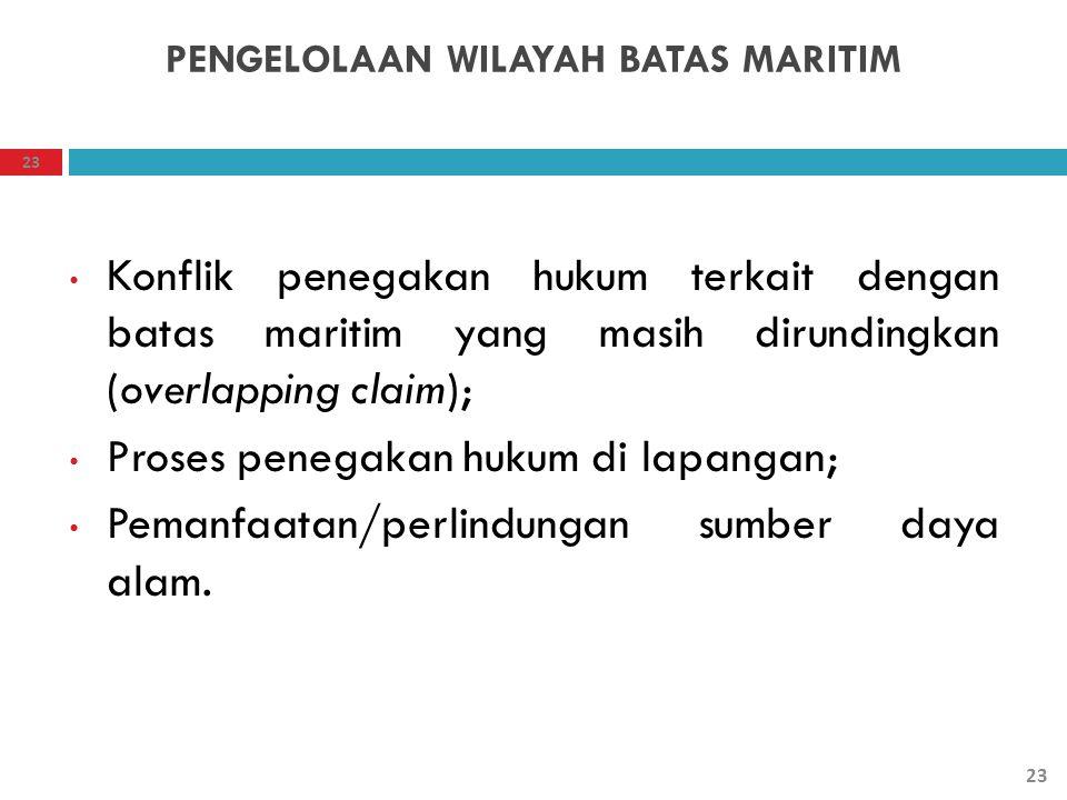 PENGELOLAAN WILAYAH BATAS MARITIM Konflik penegakan hukum terkait dengan batas maritim yang masih dirundingkan (overlapping claim); Proses penegakan h