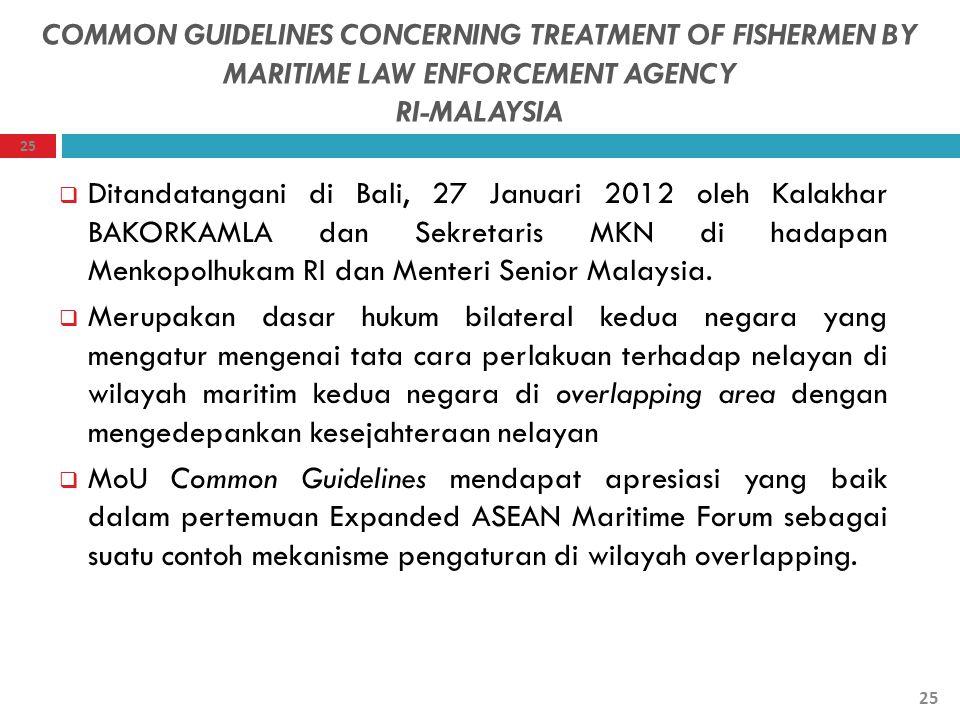 COMMON GUIDELINES CONCERNING TREATMENT OF FISHERMEN BY MARITIME LAW ENFORCEMENT AGENCY RI-MALAYSIA  Ditandatangani di Bali, 27 Januari 2012 oleh Kala