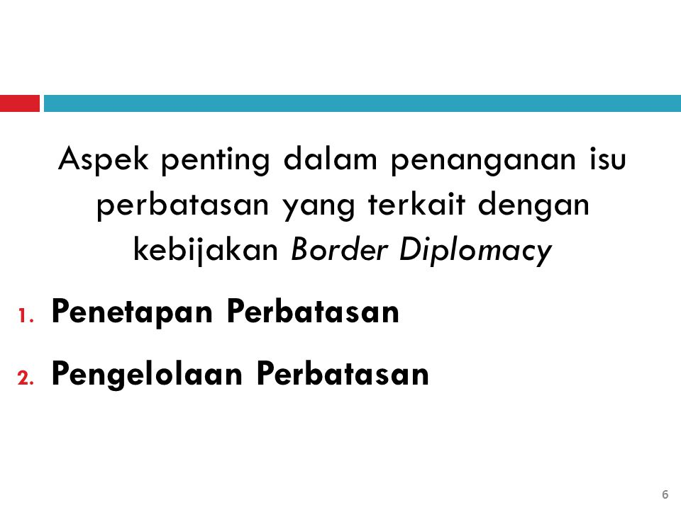 Aspek penting dalam penanganan isu perbatasan yang terkait dengan kebijakan Border Diplomacy 1. Penetapan Perbatasan 2. Pengelolaan Perbatasan 6