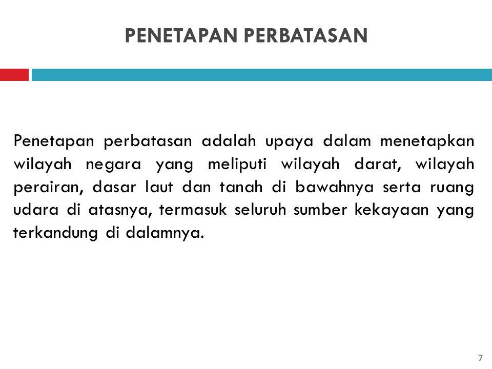PENETAPAN PERBATASAN Penetapan batas wilayah negara yang dilakukan oleh Pemerintah Indonesia merupakan suatu keharusan sesuai ketentuan hukum internasional dan hukum nasional.