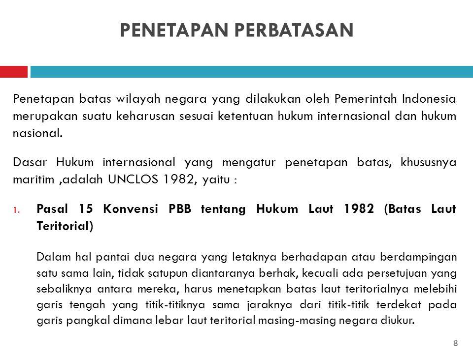 PENETAPAN PERBATASAN Penetapan batas wilayah negara yang dilakukan oleh Pemerintah Indonesia merupakan suatu keharusan sesuai ketentuan hukum internas