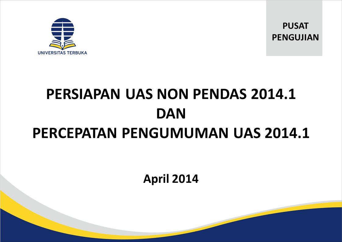 PERSIAPAN UAS NON PENDAS 2014.1 DAN PERCEPATAN PENGUMUMAN UAS 2014.1 April 2014 PUSAT PENGUJIAN