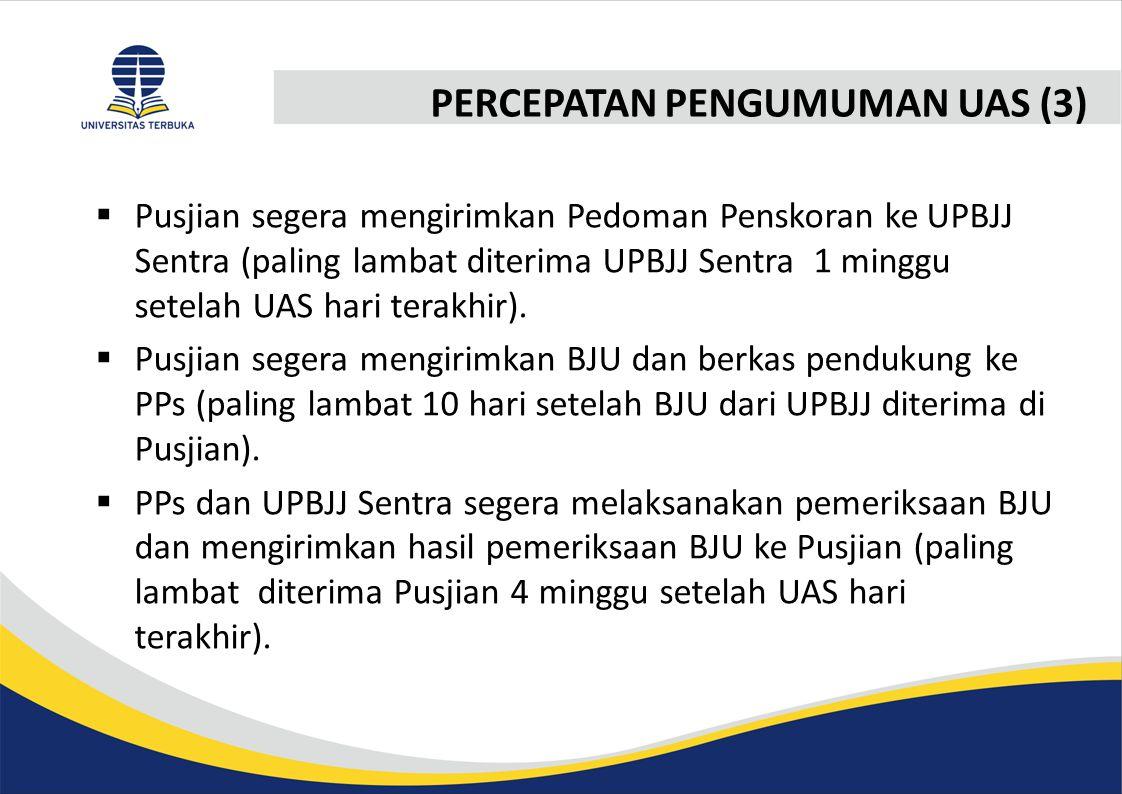 PERCEPATAN PENGUMUMAN UAS (3)  Pusjian segera mengirimkan Pedoman Penskoran ke UPBJJ Sentra (paling lambat diterima UPBJJ Sentra 1 minggu setelah UAS