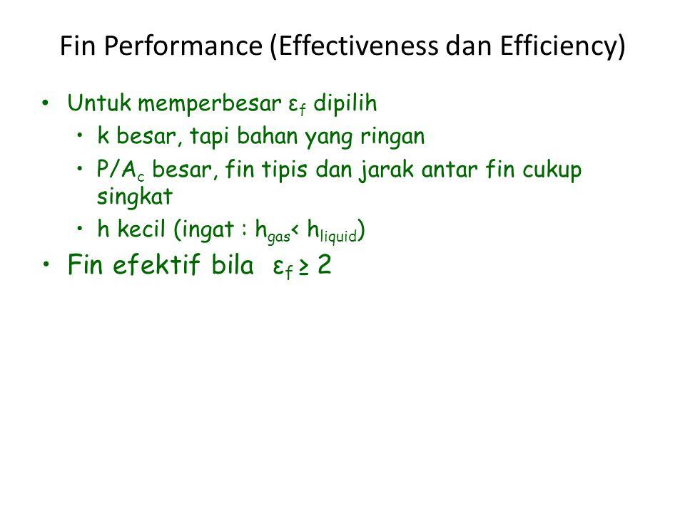 Fin Performance (Effectiveness dan Efficiency) Untuk memperbesar ε f dipilih k besar, tapi bahan yang ringan P/A c besar, fin tipis dan jarak antar fin cukup singkat h kecil (ingat : h gas ‹ h liquid ) Fin efektif bila ε f ≥ 2