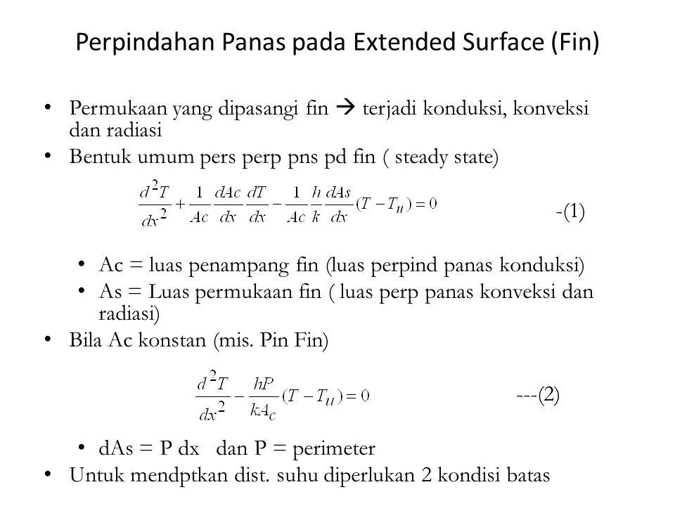 Perpindahan Panas pada Extended Surface (Fin) Permukaan yang dipasangi fin  terjadi konduksi, konveksi dan radiasi Bentuk umum pers perp pns pd fin ( steady state) -(1) Ac = luas penampang fin (luas perpind panas konduksi) As = Luas permukaan fin ( luas perp panas konveksi dan radiasi) Bila Ac konstan (mis.